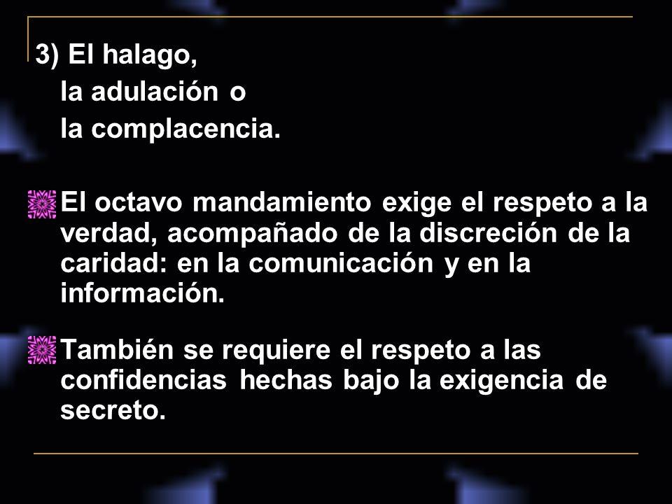 3) El halago, la adulación o la complacencia. El octavo mandamiento exige el respeto a la verdad, acompañado de la discreción de la caridad: en la com