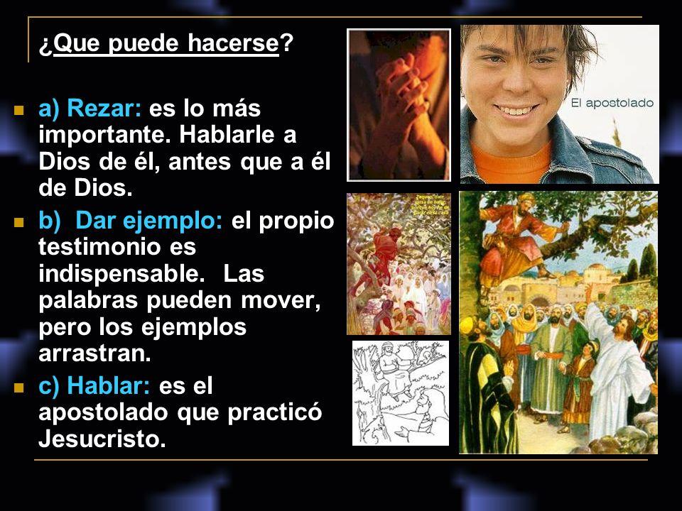 ¿Que puede hacerse? a) Rezar: es lo más importante. Hablarle a Dios de él, antes que a él de Dios. b) Dar ejemplo: el propio testimonio es indispensab