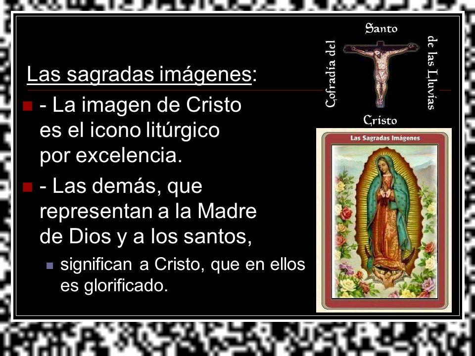Las sagradas imágenes: - La imagen de Cristo es el icono litúrgico por excelencia. - Las demás, que representan a la Madre de Dios y a los santos, sig