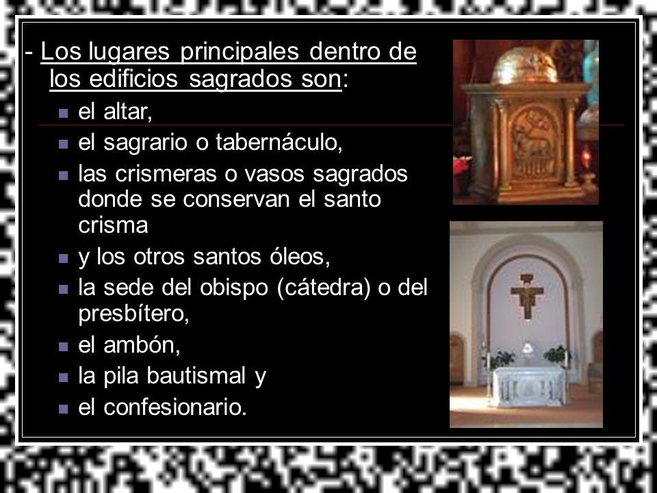 - Los lugares principales dentro de los edificios sagrados son: el altar, el sagrario o tabernáculo, las crismeras o vasos sagrados donde se conservan