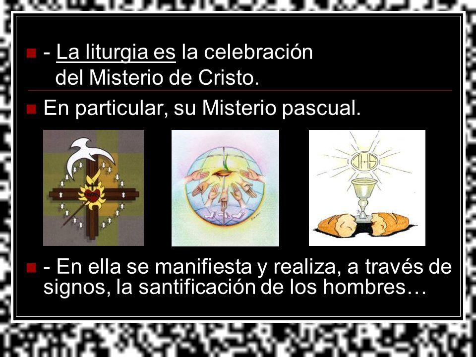 - La liturgia es la celebración del Misterio de Cristo. En particular, su Misterio pascual. - En ella se manifiesta y realiza, a través de signos, la