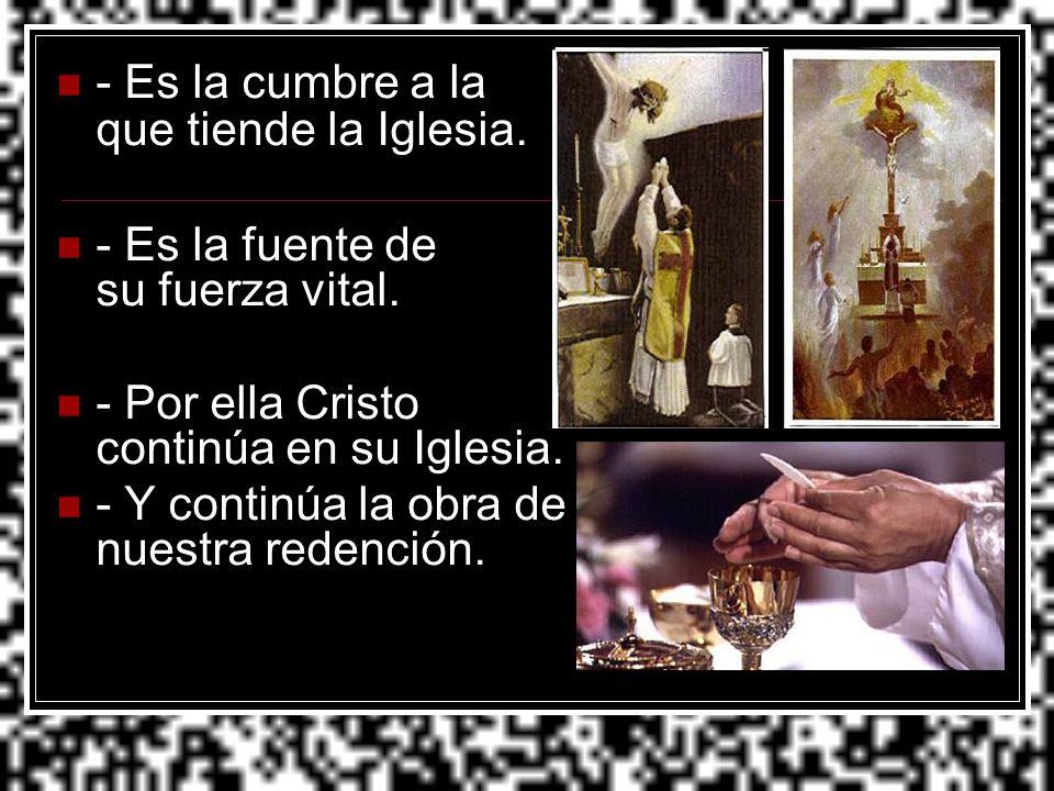 - Es la cumbre a la que tiende la Iglesia. - Es la fuente de su fuerza vital. - Por ella Cristo continúa en su Iglesia. - Y continúa la obra de nuestr