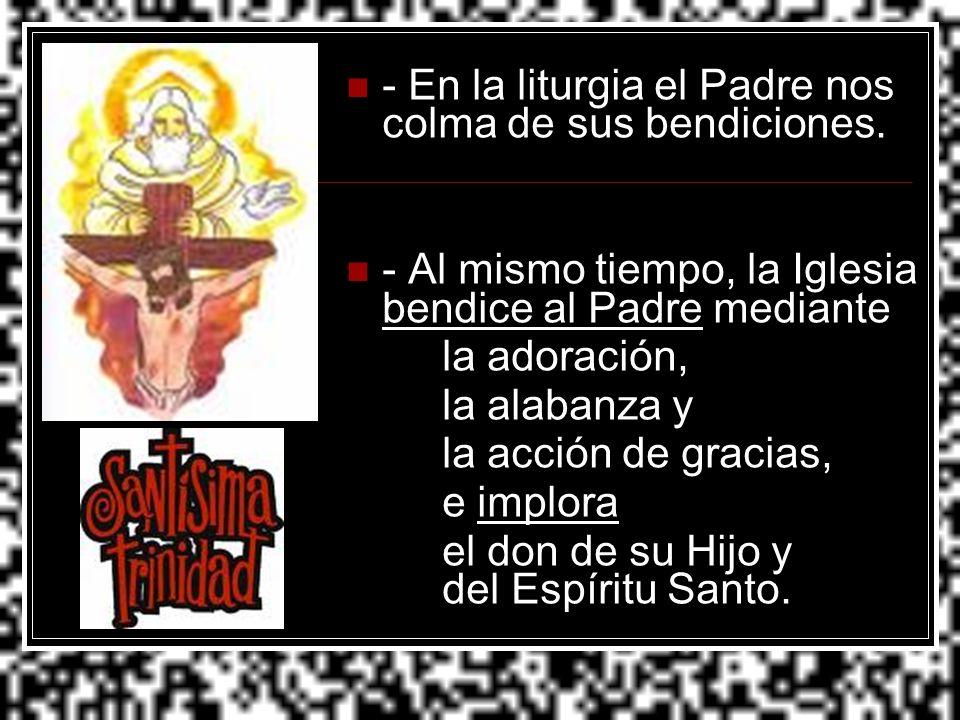 - En la liturgia el Padre nos colma de sus bendiciones. - Al mismo tiempo, la Iglesia bendice al Padre mediante la adoración, la alabanza y la acción