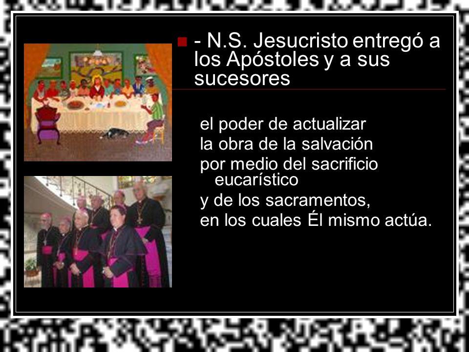 - N.S. Jesucristo entregó a los Apóstoles y a sus sucesores el poder de actualizar la obra de la salvación por medio del sacrificio eucarístico y de l