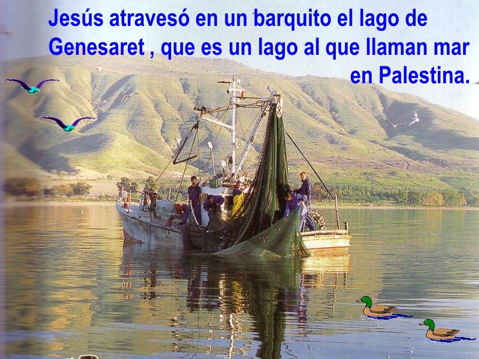 Jesús atravesó en un barquito el lago de Genesaret, que es un lago al que llaman mar en Palestina.
