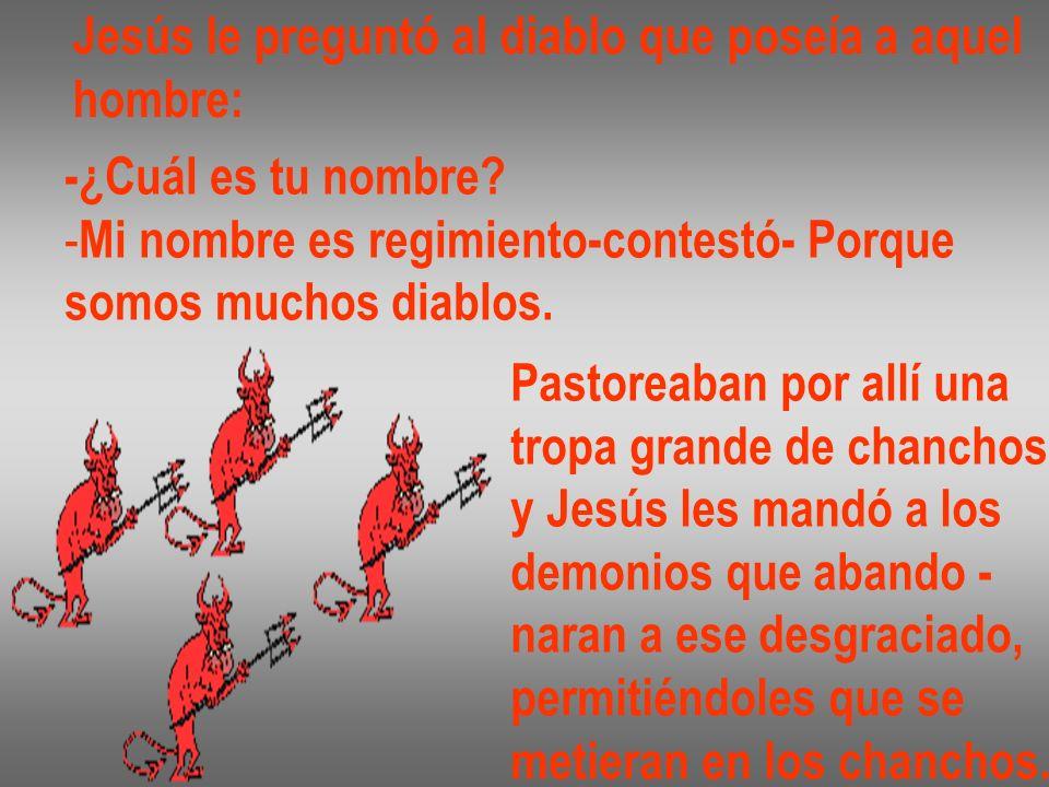 Jesús le preguntó al diablo que poseía a aquel hombre: -¿Cuál es tu nombre? - Mi nombre es regimiento-contestó- Porque somos muchos diablos. Pastoreab