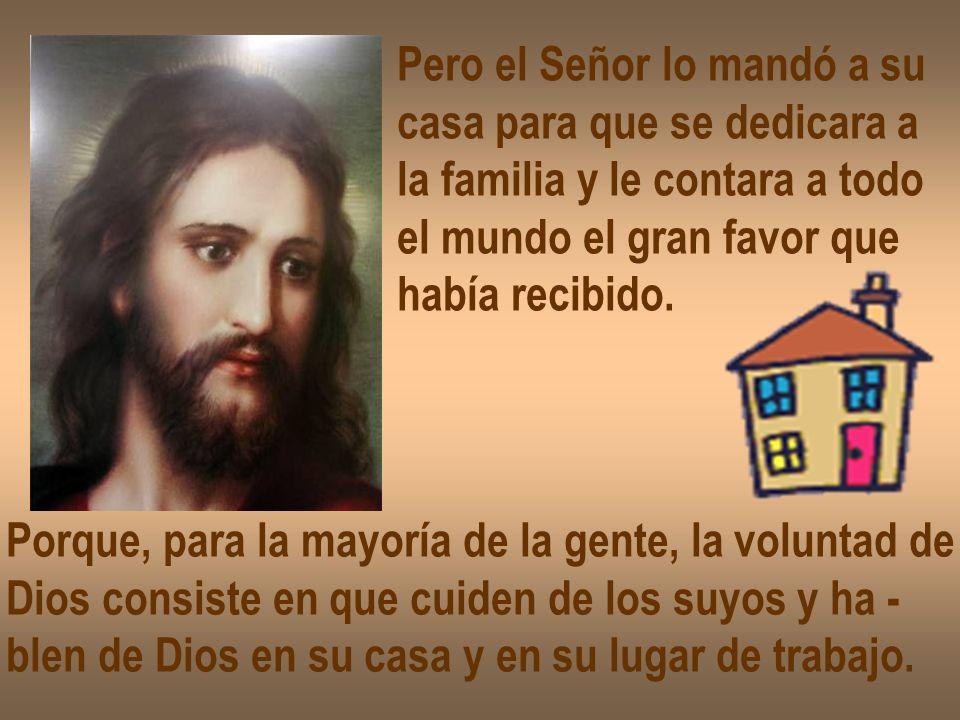 Pero el Señor lo mandó a su casa para que se dedicara a la familia y le contara a todo el mundo el gran favor que había recibido. Porque, para la mayo