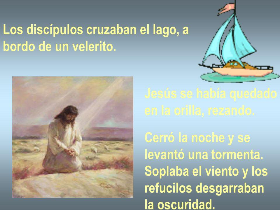 Los discípulos cruzaban el lago, a bordo de un velerito. Jesús se había quedado en la orilla, rezando. Cerró la noche y se levantó una tormenta. Sopla