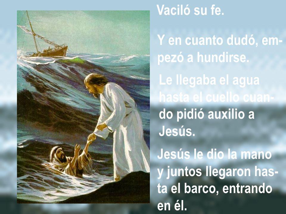 Vaciló su fe. Y en cuanto dudó, em- pezó a hundirse. Le llegaba el agua hasta el cuello cuan- do pidió auxilio a Jesús. Jesús le dio la mano y juntos