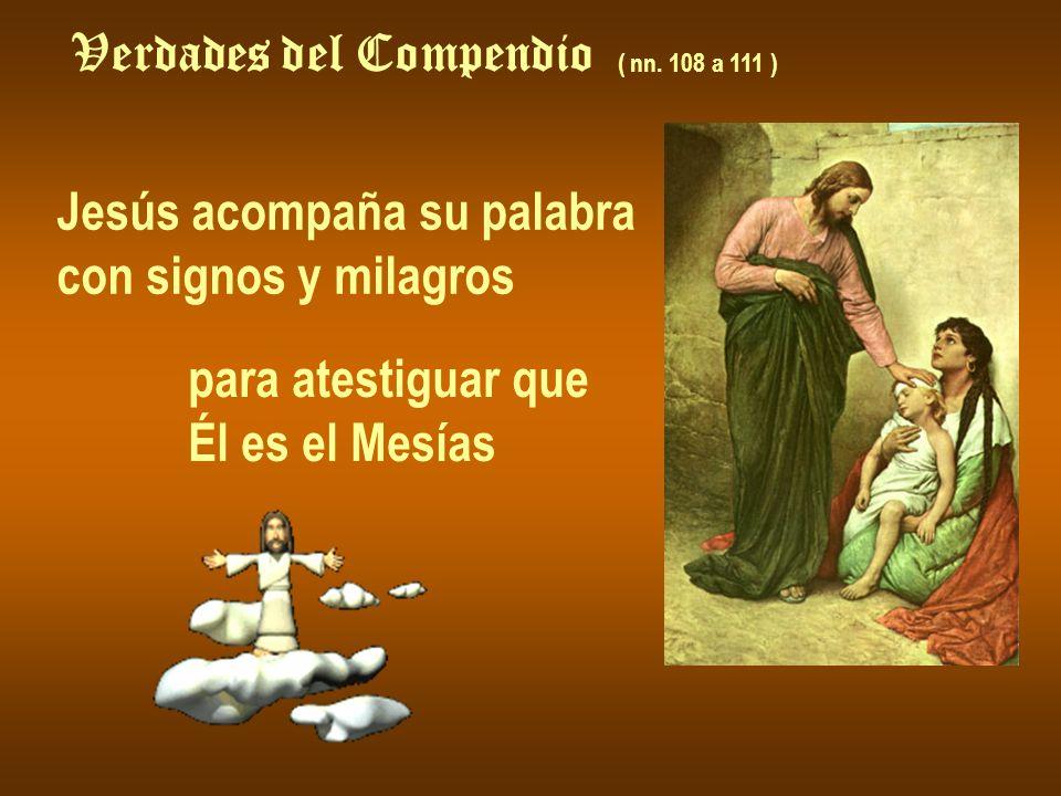 Verdades del Compendio ( nn. 108 a 111 ) Jesús acompaña su palabra con signos y milagros para atestiguar que Él es el Mesías