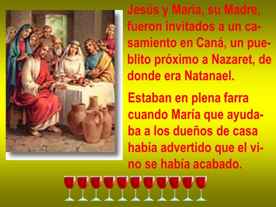 Jesús y María, su Madre, fueron invitados a un ca- samiento en Caná, un pue- blito próximo a Nazaret, de donde era Natanael. Estaban en plena farra cu