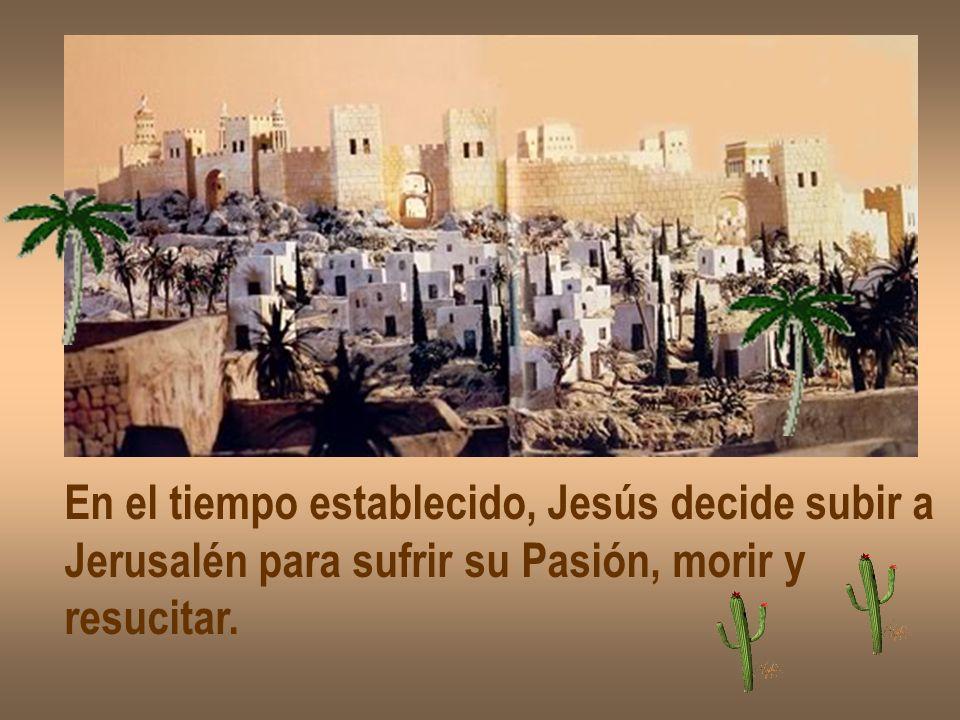 En el tiempo establecido, Jesús decide subir a Jerusalén para sufrir su Pasión, morir y resucitar.