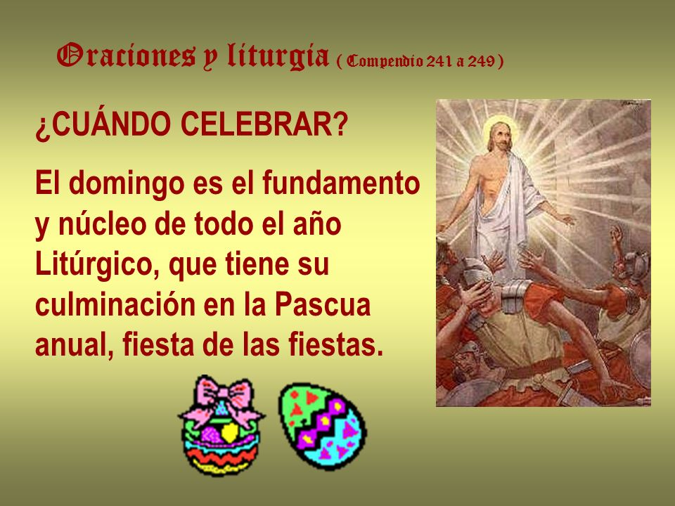 Oraciones y liturgia ( Compendio 241 a 249 ) ¿CUÁNDO CELEBRAR? El domingo es el fundamento y núcleo de todo el año Litúrgico, que tiene su culminación