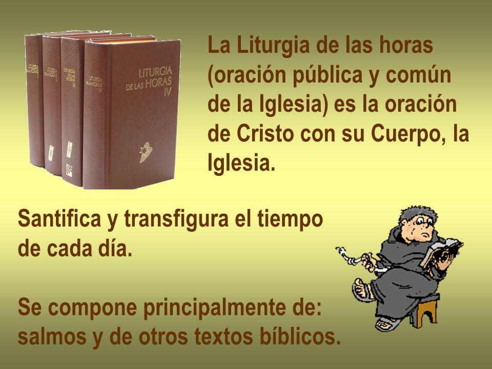La Liturgia de las horas (oración pública y común de la Iglesia) es la oración de Cristo con su Cuerpo, la Iglesia. Santifica y transfigura el tiempo
