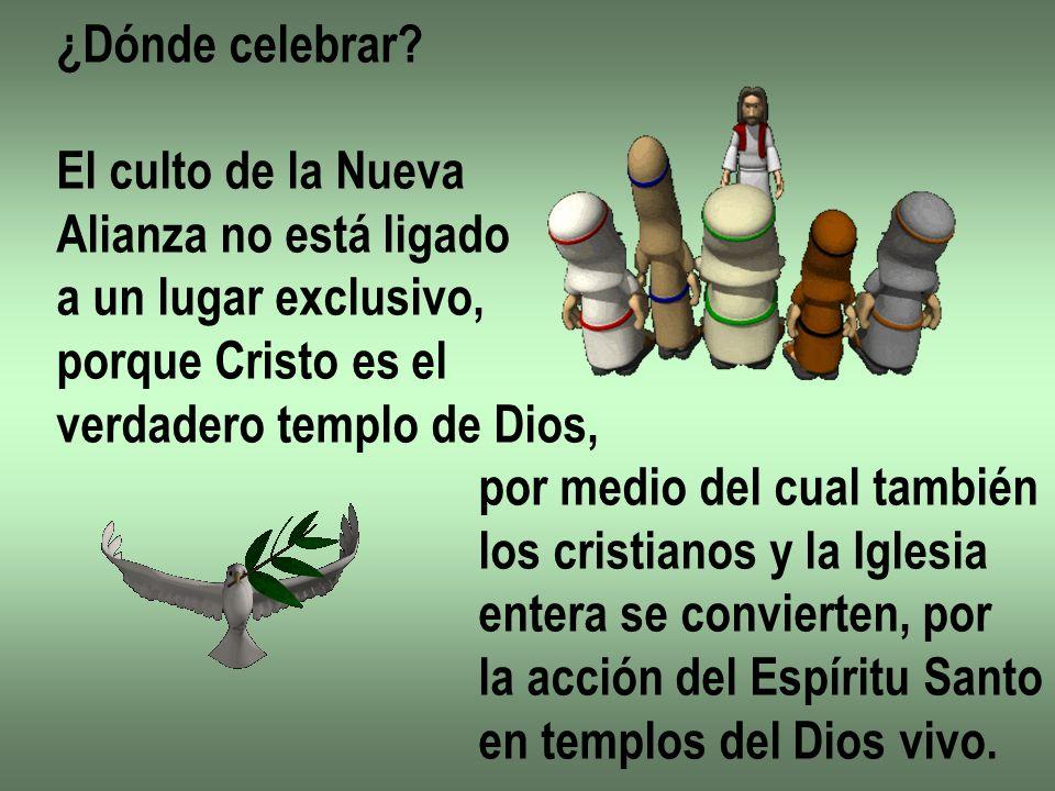 ¿Dónde celebrar? El culto de la Nueva Alianza no está ligado a un lugar exclusivo, porque Cristo es el verdadero templo de Dios, por medio del cual ta