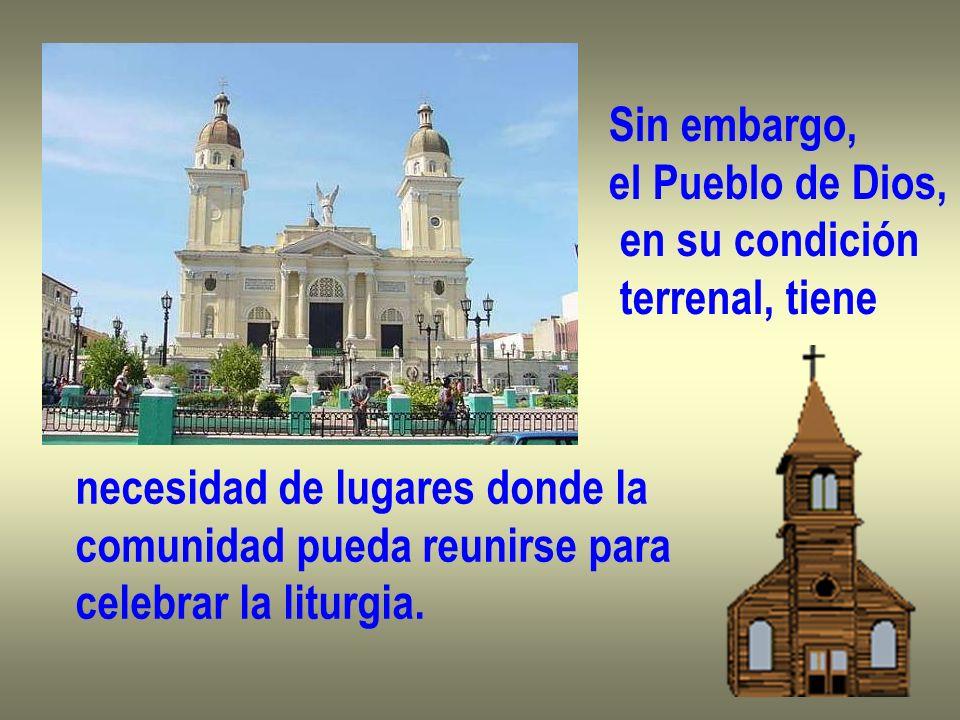 Sin embargo, el Pueblo de Dios, en su condición terrenal, tiene necesidad de lugares donde la comunidad pueda reunirse para celebrar la liturgia.