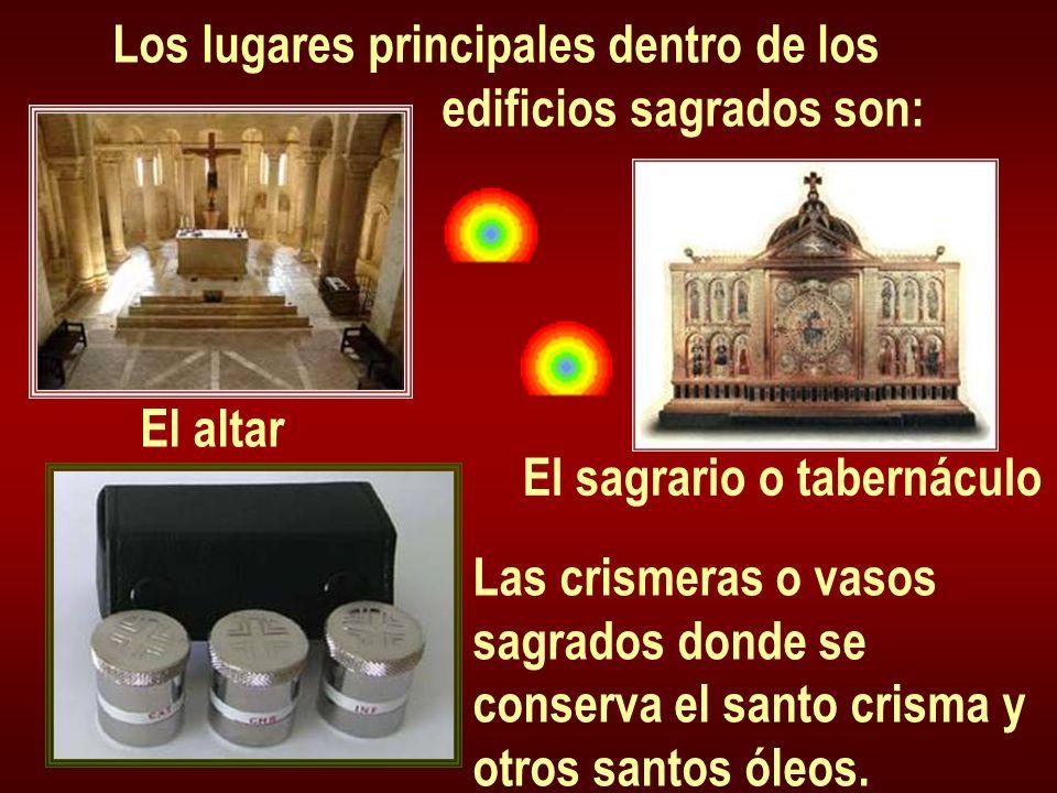 Los lugares principales dentro de los edificios sagrados son: El altar El sagrario o tabernáculo Las crismeras o vasos sagrados donde se conserva el s