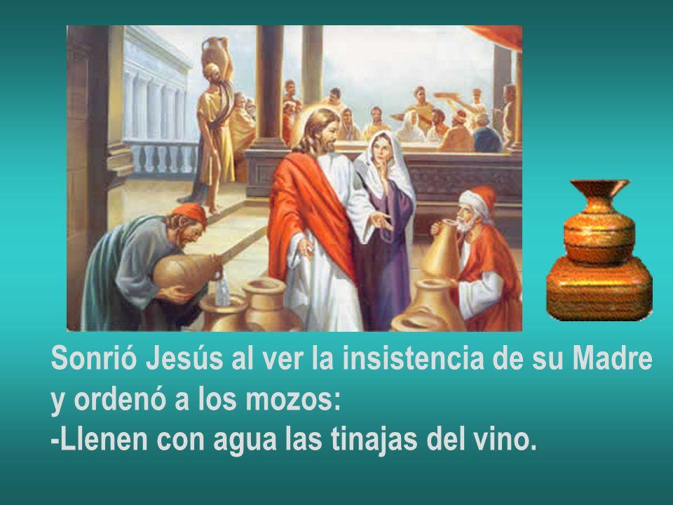 Sonrió Jesús al ver la insistencia de su Madre y ordenó a los mozos: -Llenen con agua las tinajas del vino.