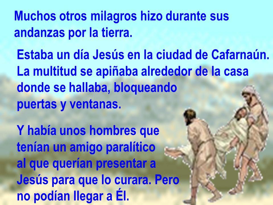 Muchos otros milagros hizo durante sus andanzas por la tierra. Estaba un día Jesús en la ciudad de Cafarnaún. La multitud se apiñaba alrededor de la c