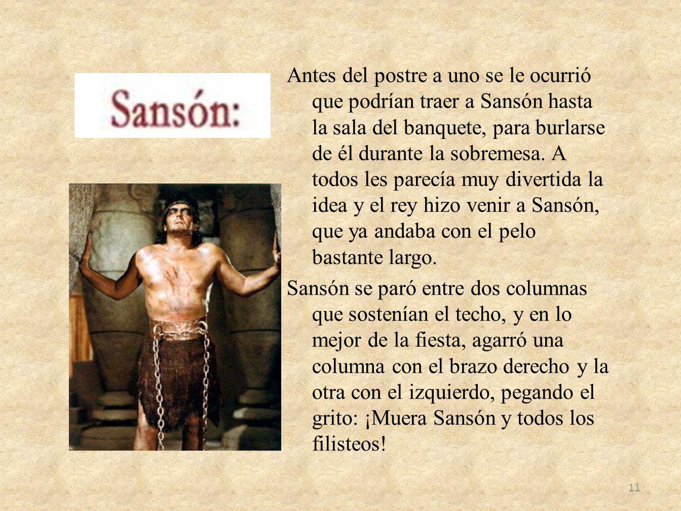 Antes del postre a uno se le ocurrió que podrían traer a Sansón hasta la sala del banquete, para burlarse de él durante la sobremesa. A todos les pare