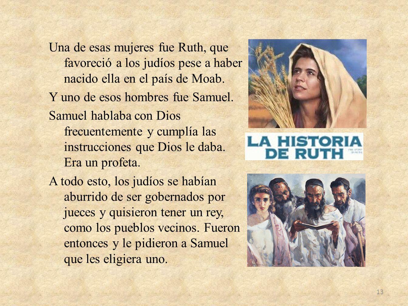 Una de esas mujeres fue Ruth, que favoreció a los judíos pese a haber nacido ella en el país de Moab. Y uno de esos hombres fue Samuel. Samuel hablaba