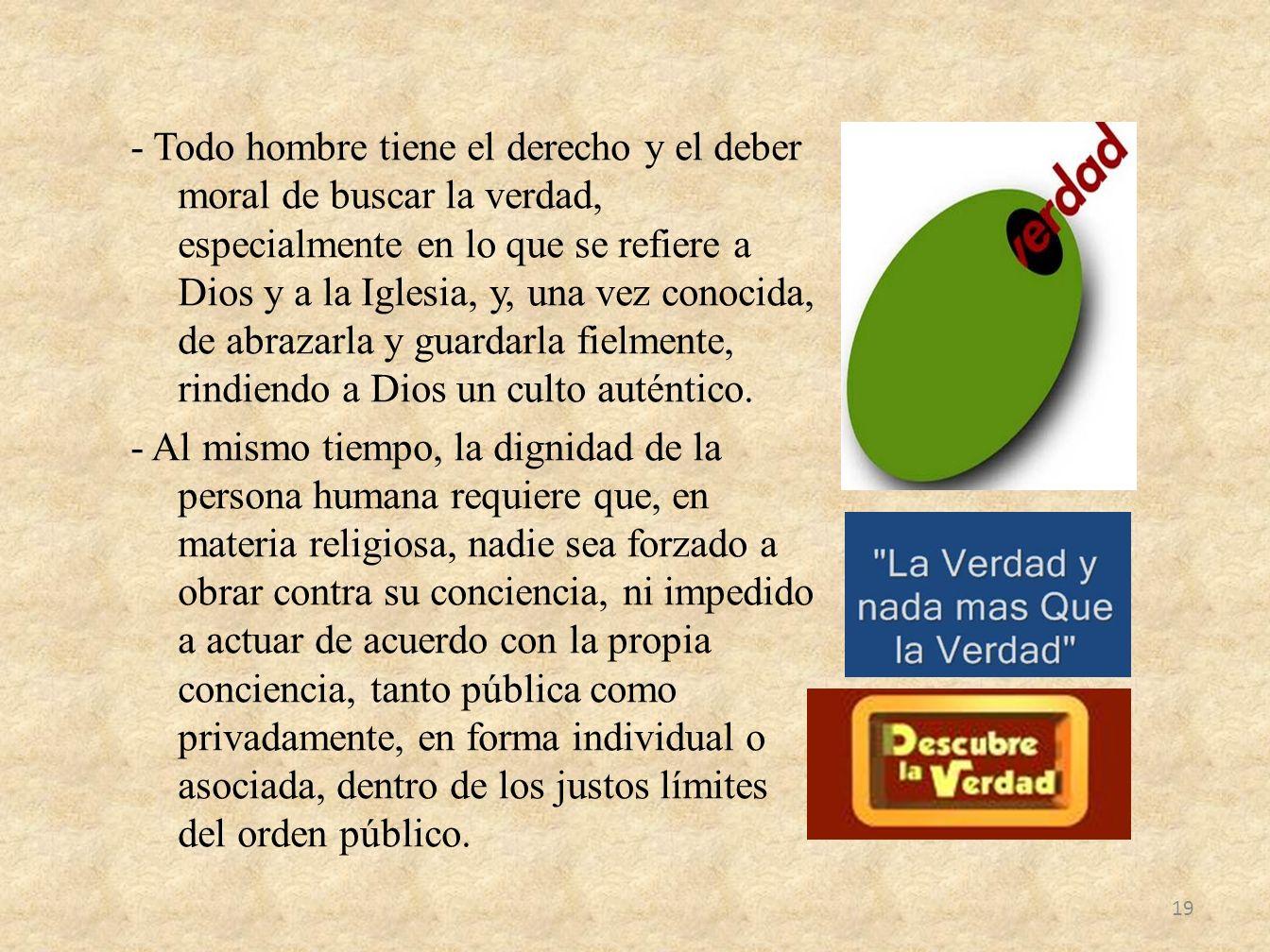 - Todo hombre tiene el derecho y el deber moral de buscar la verdad, especialmente en lo que se refiere a Dios y a la Iglesia, y, una vez conocida, de