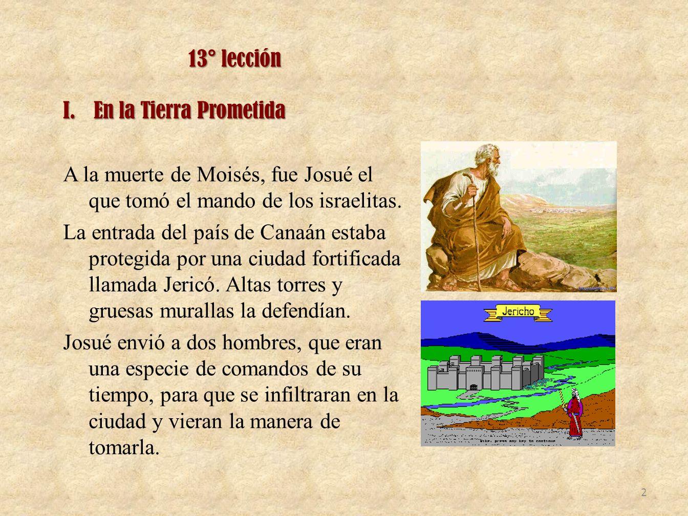 13° lección I.En la Tierra Prometida A la muerte de Moisés, fue Josué el que tomó el mando de los israelitas. La entrada del país de Canaán estaba pro