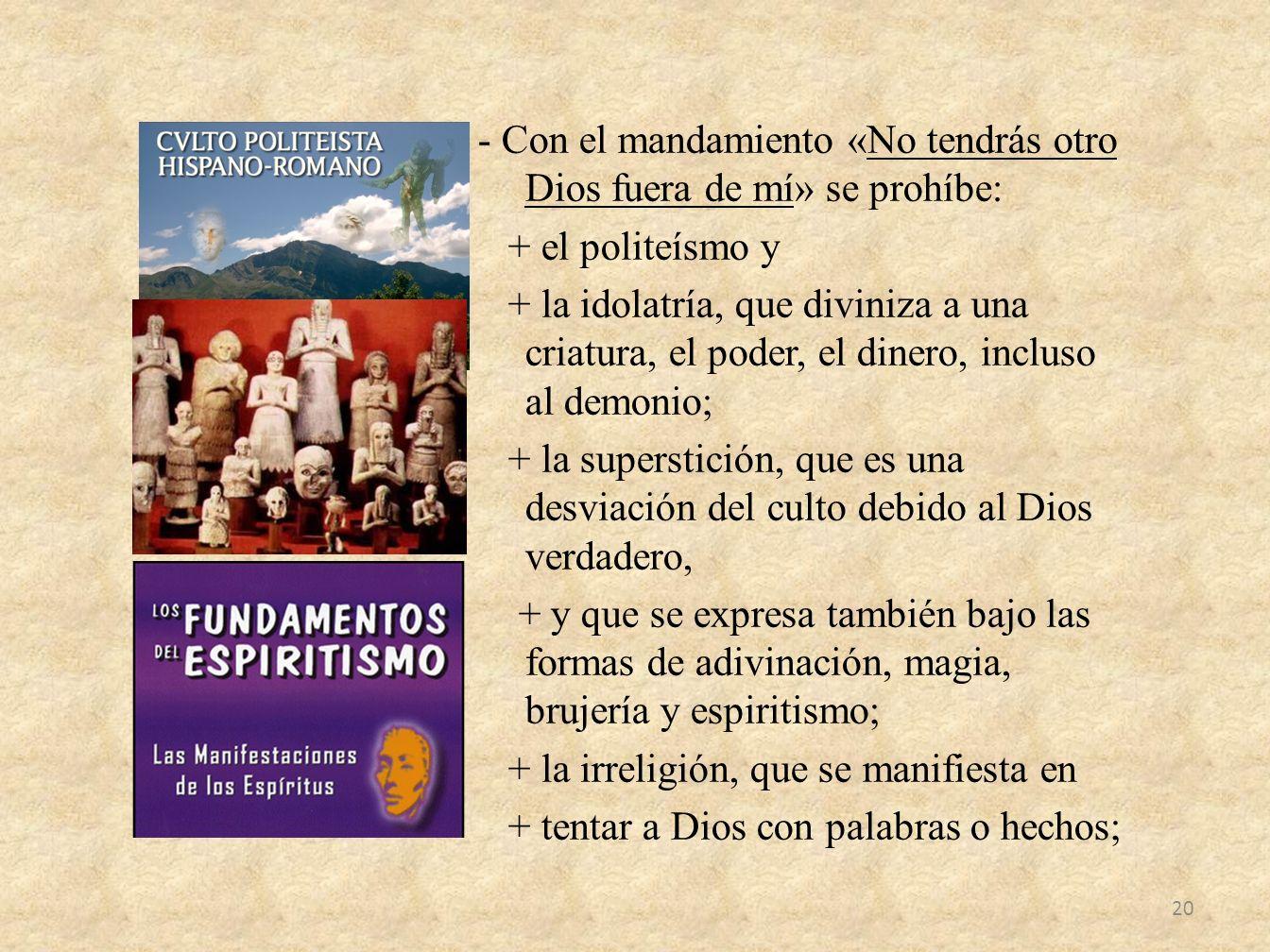 - Con el mandamiento «No tendrás otro Dios fuera de mí» se prohíbe: + el politeísmo y + la idolatría, que diviniza a una criatura, el poder, el dinero