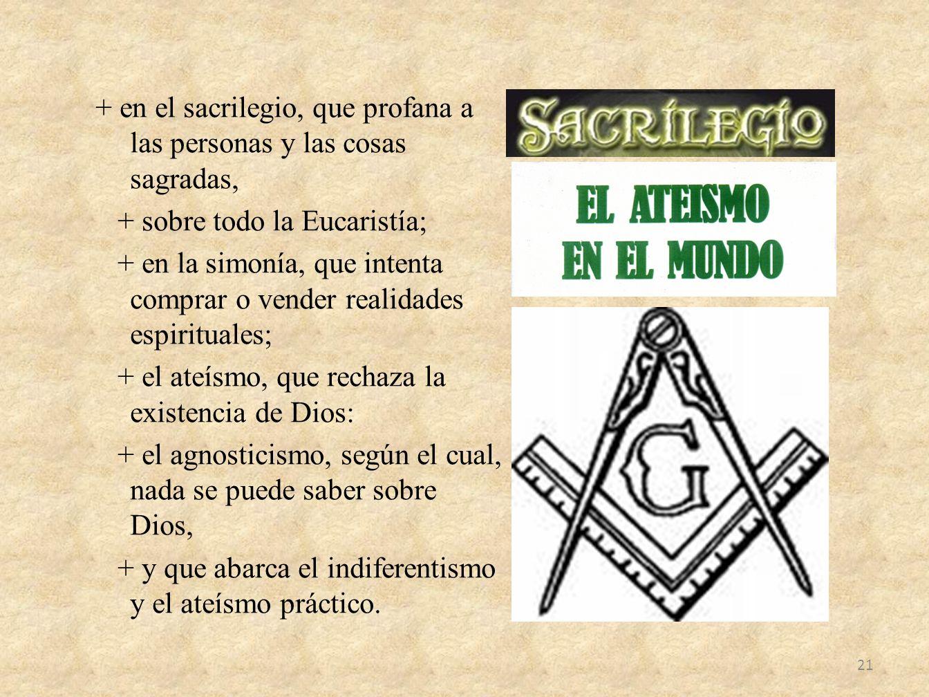 + en el sacrilegio, que profana a las personas y las cosas sagradas, + sobre todo la Eucaristía; + en la simonía, que intenta comprar o vender realida