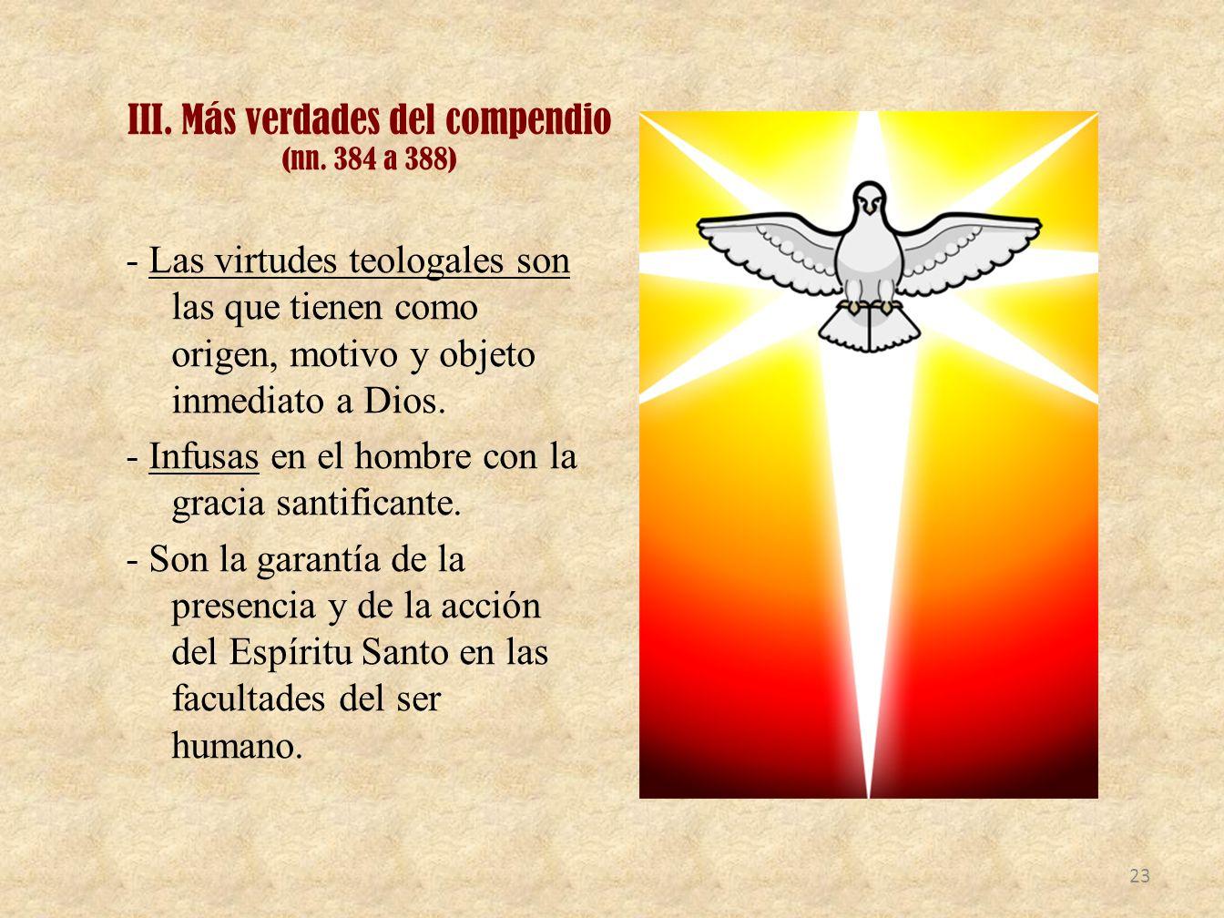 III. Más verdades del compendio (nn. 384 a 388) - Las virtudes teologales son las que tienen como origen, motivo y objeto inmediato a Dios. - Infusas