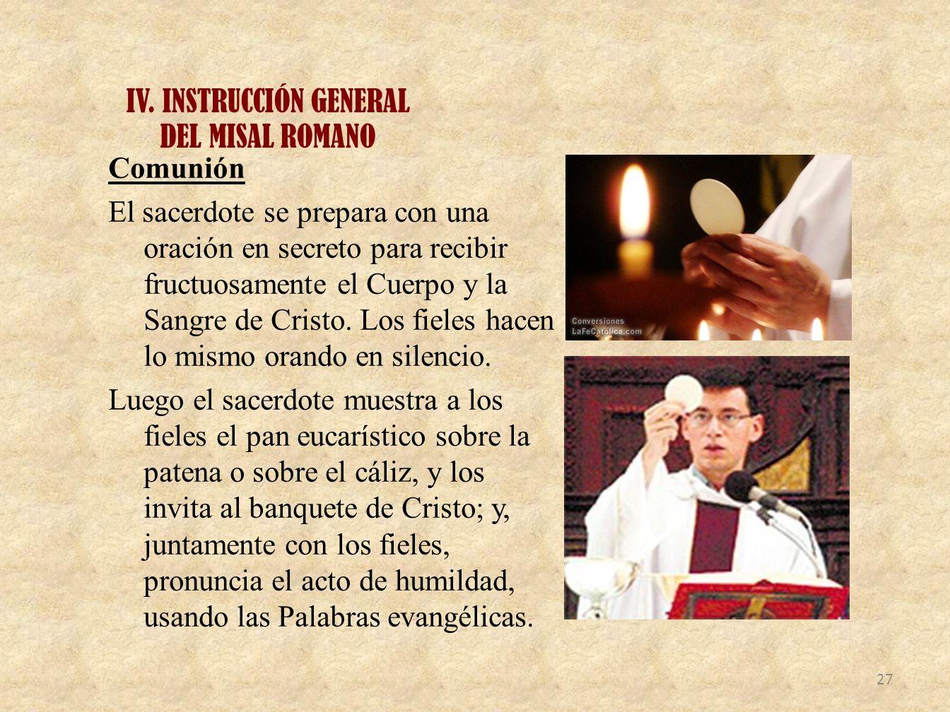 IV. INSTRUCCIÓN GENERAL DEL MISAL ROMANO Comunión El sacerdote se prepara con una oración en secreto para recibir fructuosamente el Cuerpo y la Sangre