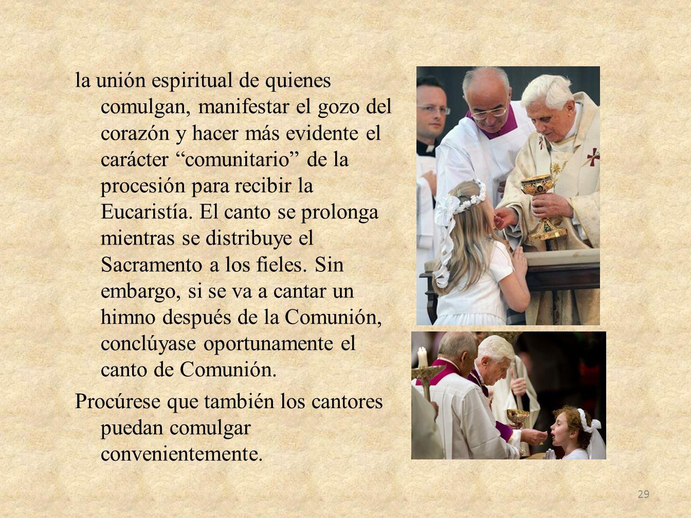 la unión espiritual de quienes comulgan, manifestar el gozo del corazón y hacer más evidente el carácter comunitario de la procesión para recibir la E