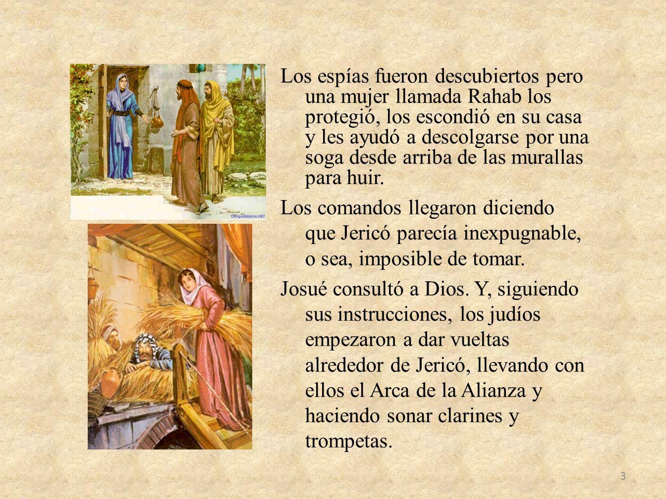 Los espías fueron descubiertos pero una mujer llamada Rahab los protegió, los escondió en su casa y les ayudó a descolgarse por una soga desde arriba
