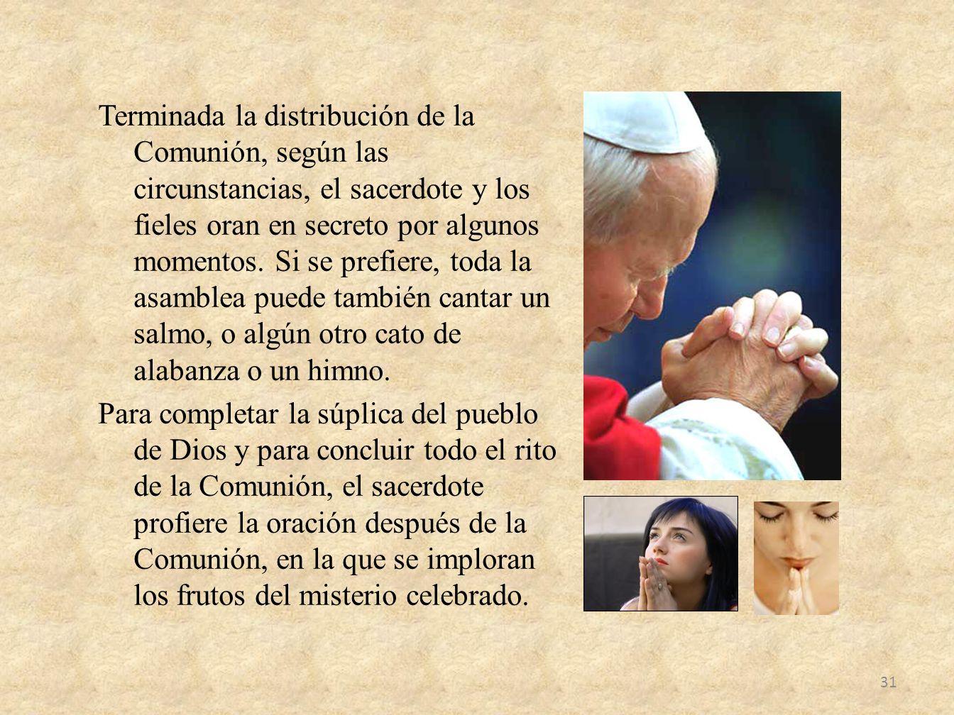 Terminada la distribución de la Comunión, según las circunstancias, el sacerdote y los fieles oran en secreto por algunos momentos. Si se prefiere, to