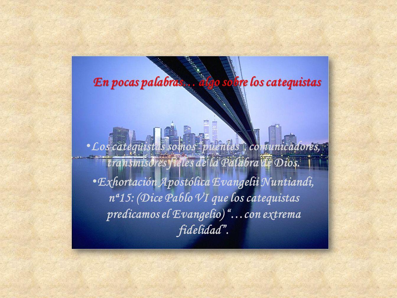 Los catequistas somos puentes, comunicadores, transmisores fieles de la Palabra de Dios. Exhortación Apostólica Evangelii Nuntiandi, nª15: (Dice Pablo