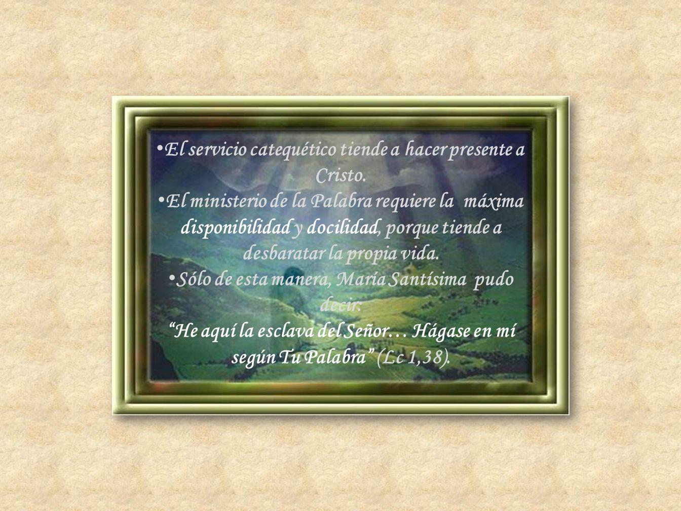 El servicio catequético tiende a hacer presente a Cristo. El ministerio de la Palabra requiere la máxima disponibilidad y docilidad, porque tiende a d