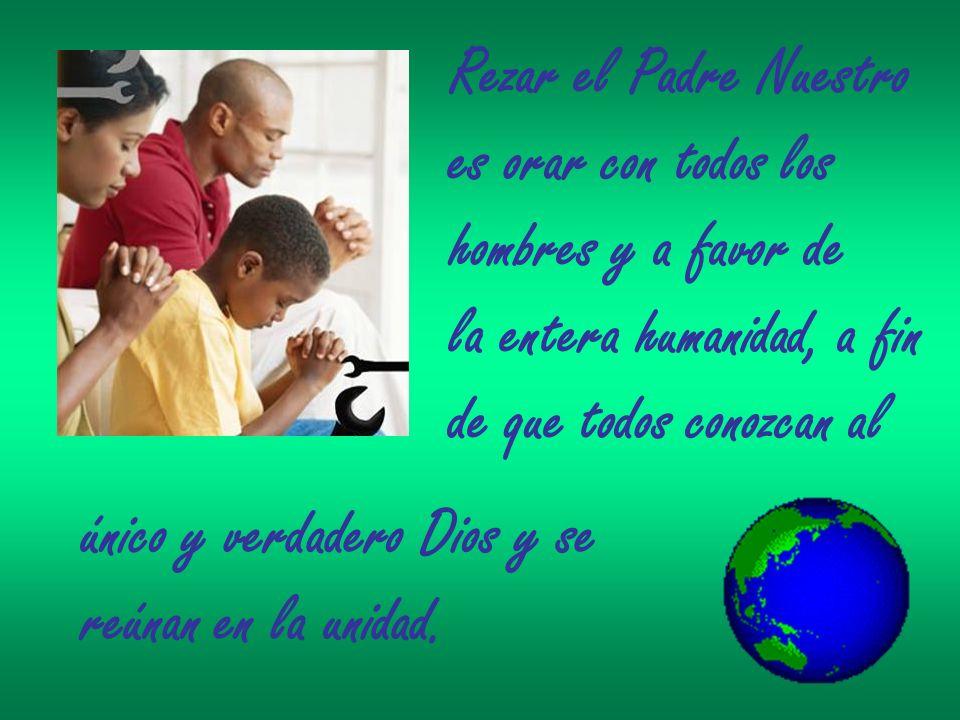 Rezar el Padre Nuestro es orar con todos los hombres y a favor de la entera humanidad, a fin de que todos conozcan al único y verdadero Dios y se reún