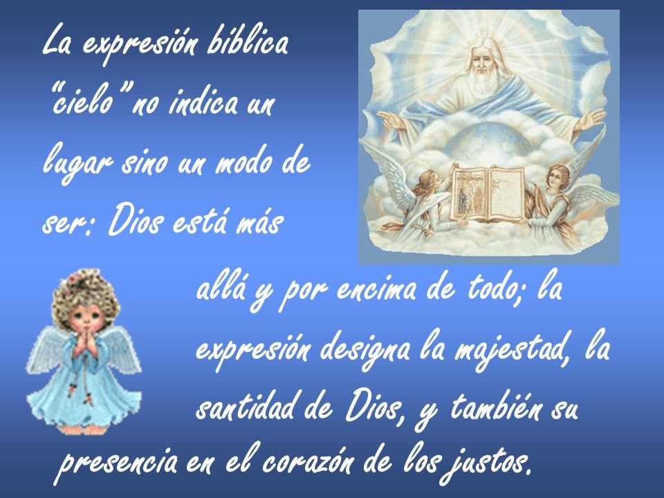 La expresión bíblica cielo no indica un lugar sino un modo de ser: Dios está más allá y por encima de todo; la expresión designa la majestad, la santi