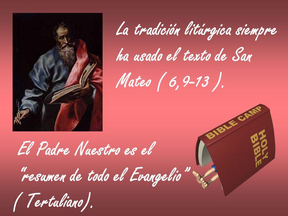 La tradición litúrgica siempre ha usado el texto de San Mateo ( 6,9-13 ). El Padre Nuestro es el resumen de todo el Evangelio ( Tertuliano).