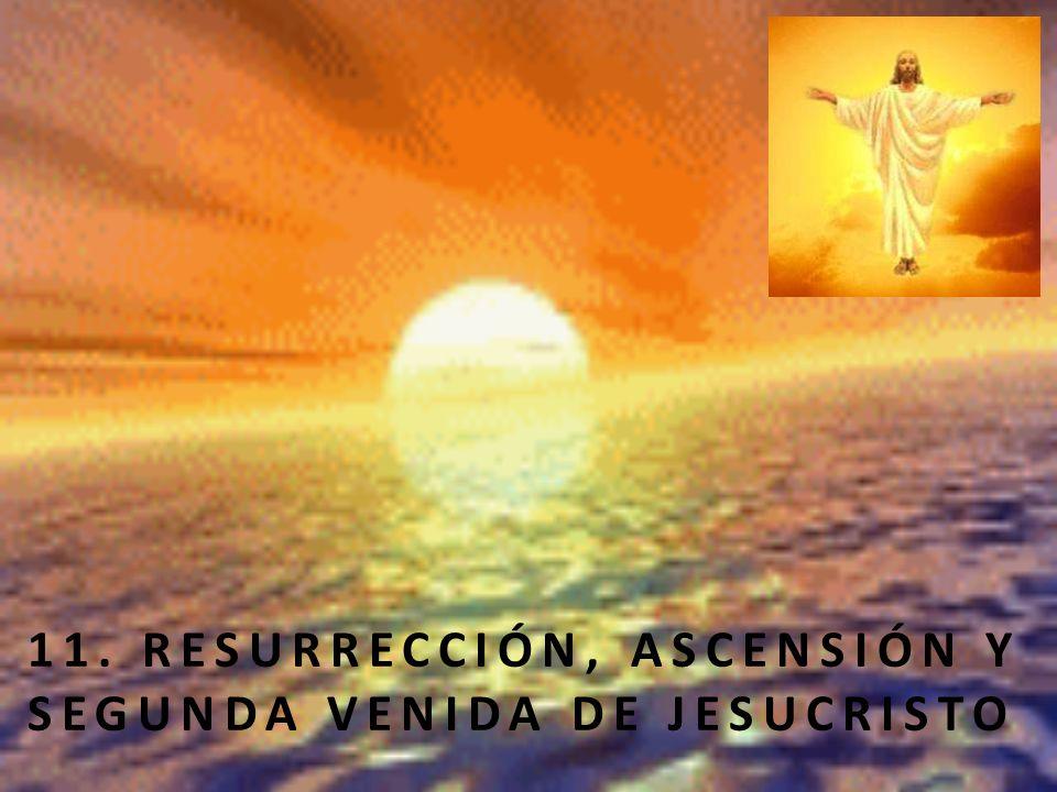 11. RESURRECCIÓN, ASCENSIÓN Y SEGUNDA VENIDA DE JESUCRISTO