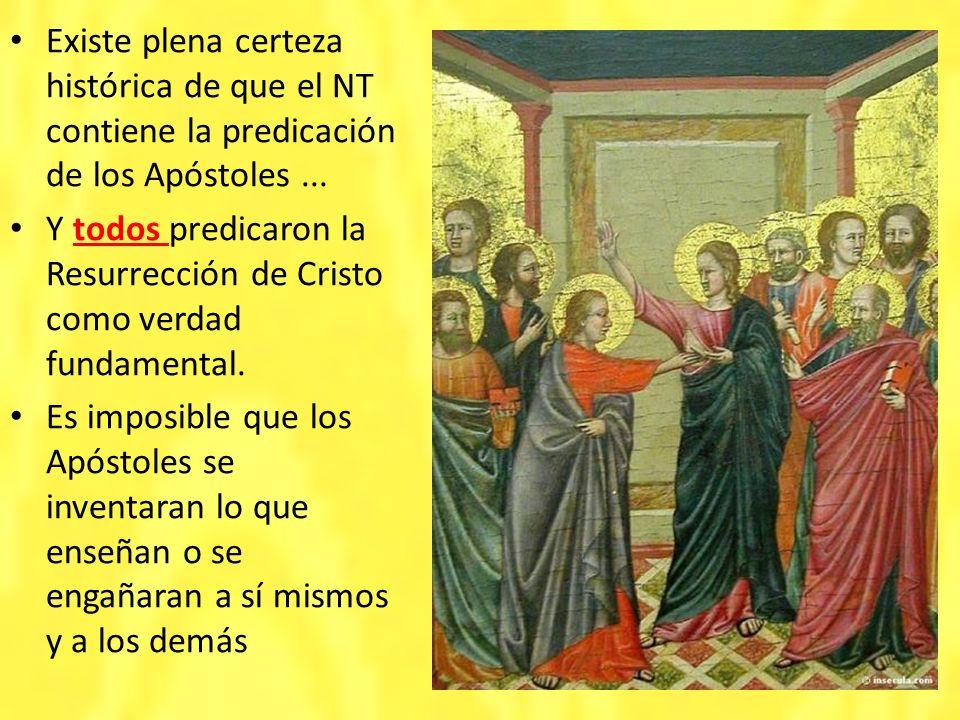 Existe plena certeza histórica de que el NT contiene la predicación de los Apóstoles... Y todos predicaron la Resurrección de Cristo como verdad funda