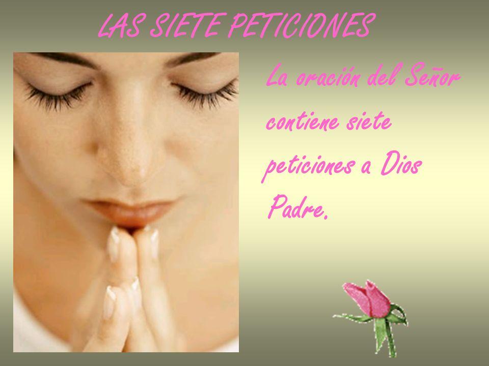 La oración del Señor contiene siete peticiones a Dios Padre. LAS SIETE PETICIONES