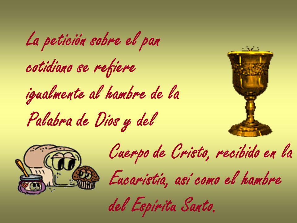 La petición sobre el pan cotidiano se refiere igualmente al hambre de la Palabra de Dios y del Cuerpo de Cristo, recibido en la Eucaristía, así como e
