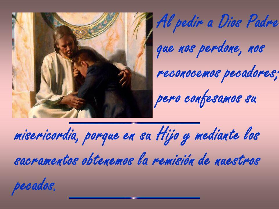 Al pedir a Dios Padre que nos perdone, nos reconocemos pecadores; pero confesamos su misericordia, porque en su Hijo y mediante los sacramentos obtene