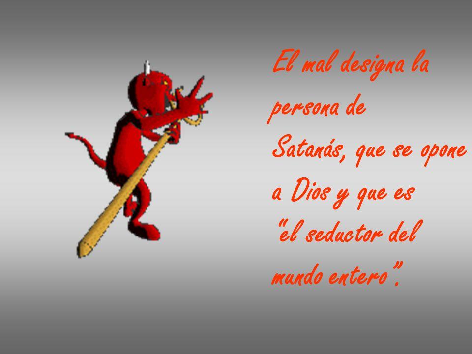 El mal designa la persona de Satanás, que se opone a Dios y que es el seductor del mundo entero.