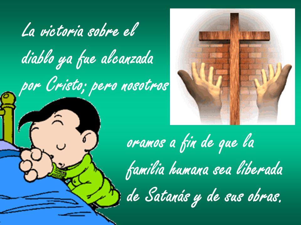 La victoria sobre el diablo ya fue alcanzada por Cristo; pero nosotros oramos a fin de que la familia humana sea liberada de Satanás y de sus obras.