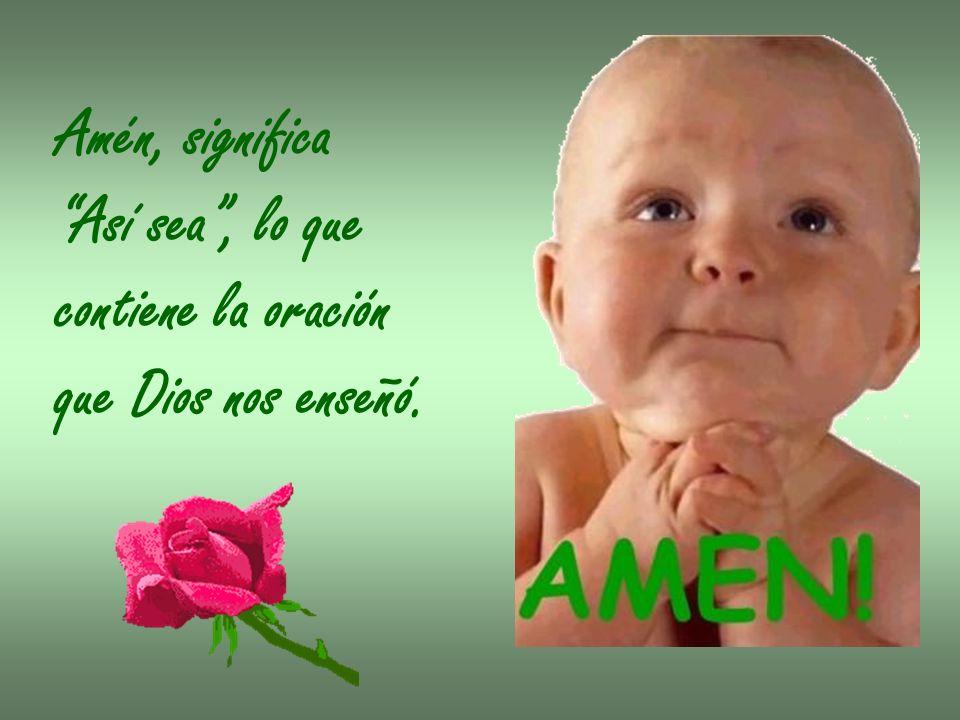 Amén, significa Así sea, lo que contiene la oración que Dios nos enseñó.