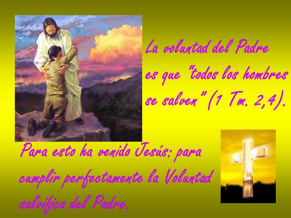 La voluntad del Padre es que todos los hombres se salven (1 Tm. 2,4). Para esto ha venido Jesús: para cumplir perfectamente la Voluntad salvífica del