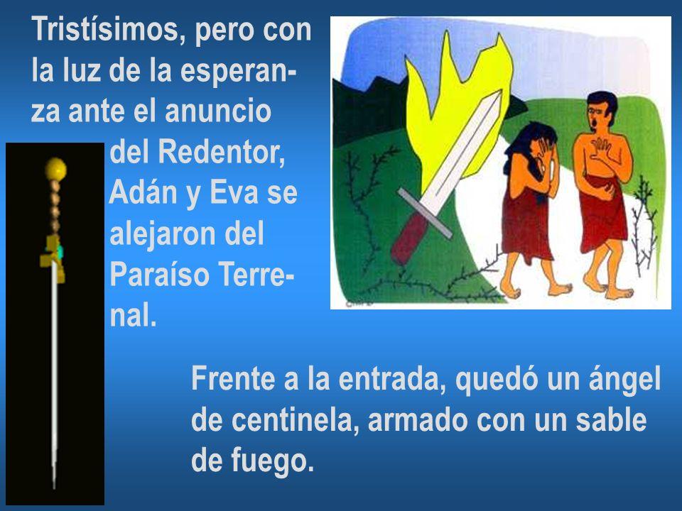 Tristísimos, pero con la luz de la esperan- za ante el anuncio del Redentor, Adán y Eva se alejaron del Paraíso Terre- nal.