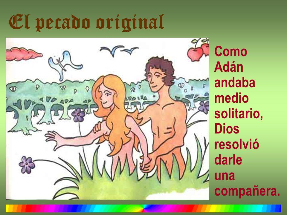 El pecado original Como Adán andaba medio solitario, Dios resolvió darle una compañera.